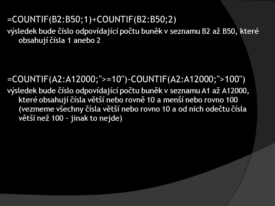 =COUNTIF(B2:B50;1)+COUNTIF(B2:B50;2) výsledek bude číslo odpovídající počtu buněk v seznamu B2 až B50, které obsahují čísla 1 anebo 2 =COUNTIF(A2:A12000; >=10 )-COUNTIF(A2:A12000; >100 ) výsledek bude číslo odpovídající počtu buněk v seznamu A1 až A12000, které obsahují čísla větší nebo rovně 10 a menší nebo rovno 100 (vezmeme všechny čísla větší nebo rovno 10 a od nich odečtu čísla větší než 100 – jinak to nejde)