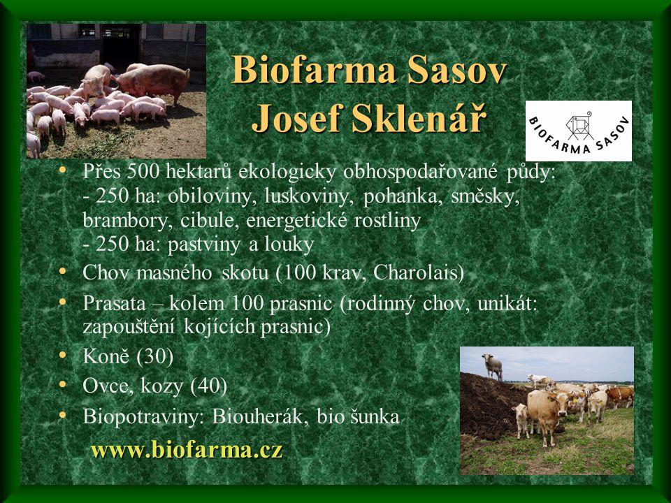 Biofarma Sasov Josef Sklenář • Přes 500 hektarů ekologicky obhospodařované půdy: - 250 ha: obiloviny, luskoviny, pohanka, směsky, brambory, cibule, energetické rostliny - 250 ha: pastviny a louky • Chov masného skotu (100 krav, Charolais) • Prasata – kolem 100 prasnic (rodinný chov, unikát: zapouštění kojících prasnic) • Koně (30) • Ovce, kozy (40) • Biopotraviny: Biouherák, bio šunkawww.biofarma.cz