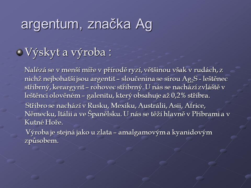 argentum, značka Ag Výskyt a výroba : Nalézá se v menší míře v přírodě ryzí, většinou však v rudách, z nichž nejbohatší jsou argentit – sloučenina se sírou Ag 2 S - leštěnec stříbrný, kerargyrit – rohovec stříbrný.