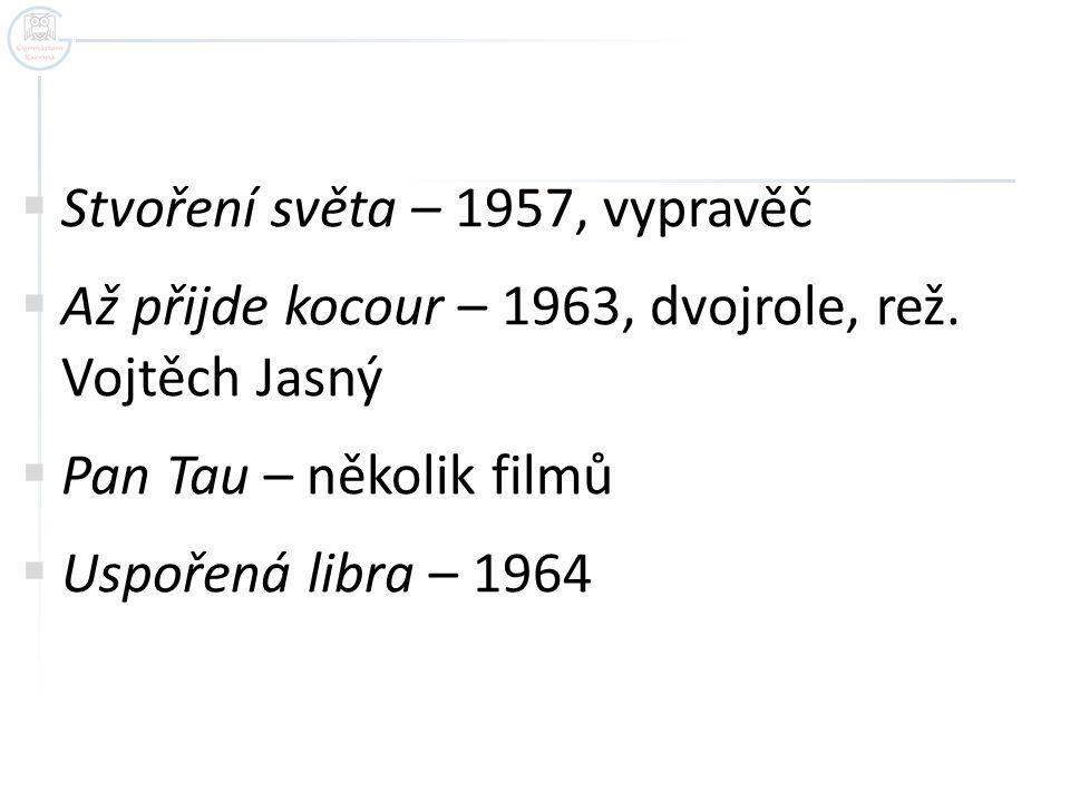  Stvoření světa – 1957, vypravěč  Až přijde kocour – 1963, dvojrole, rež. Vojtěch Jasný  Pan Tau – několik filmů  Uspořená libra – 1964