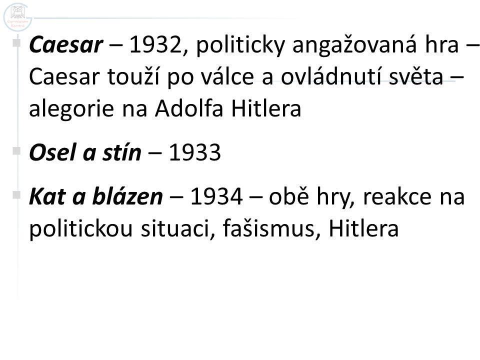  Caesar – 1932, politicky angažovaná hra – Caesar touží po válce a ovládnutí světa – alegorie na Adolfa Hitlera  Osel a stín – 1933  Kat a blázen –