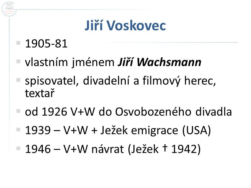 Jiří Voskovec  1905-81  vlastním jménem Jiří Wachsmann  spisovatel, divadelní a filmový herec, textař  od 1926 V+W do Osvobozeného divadla  1939