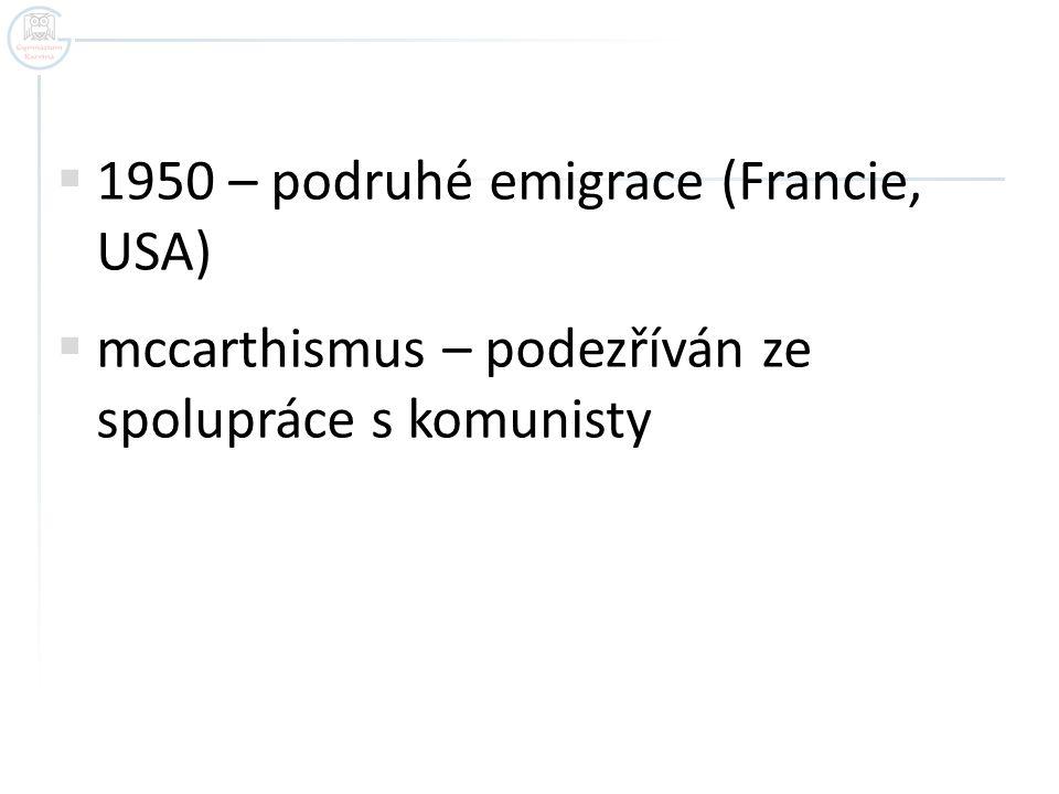  1950 – podruhé emigrace (Francie, USA)  mccarthismus – podezříván ze spolupráce s komunisty