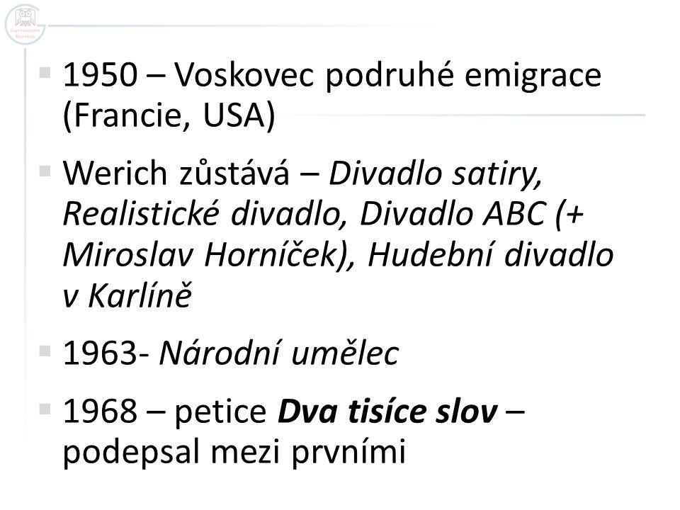  1950 – Voskovec podruhé emigrace (Francie, USA)  Werich zůstává – Divadlo satiry, Realistické divadlo, Divadlo ABC (+ Miroslav Horníček), Hudební d
