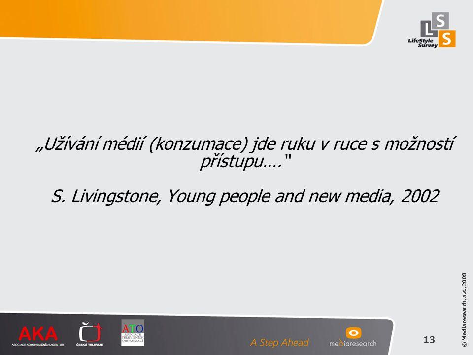 """© Mediaresearch, a.s., 2008 13 """"Užívání médií (konzumace) jde ruku v ruce s možností přístupu…."""" S. Livingstone, Young people and new media, 2002"""