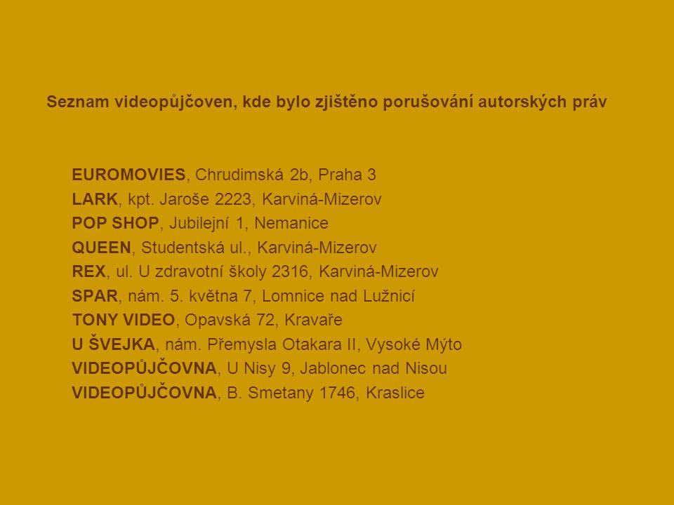 Seznam videopůjčoven, kde bylo zjištěno porušování autorských práv  EUROMOVIES, Chrudimská 2b, Praha 3  LARK, kpt. Jaroše 2223, Karviná-Mizerov  PO