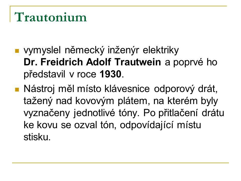 Trautonium  vymyslel německý inženýr elektriky Dr. Freidrich Adolf Trautwein a poprvé ho představil v roce 1930.  Nástroj měl místo klávesnice odpor