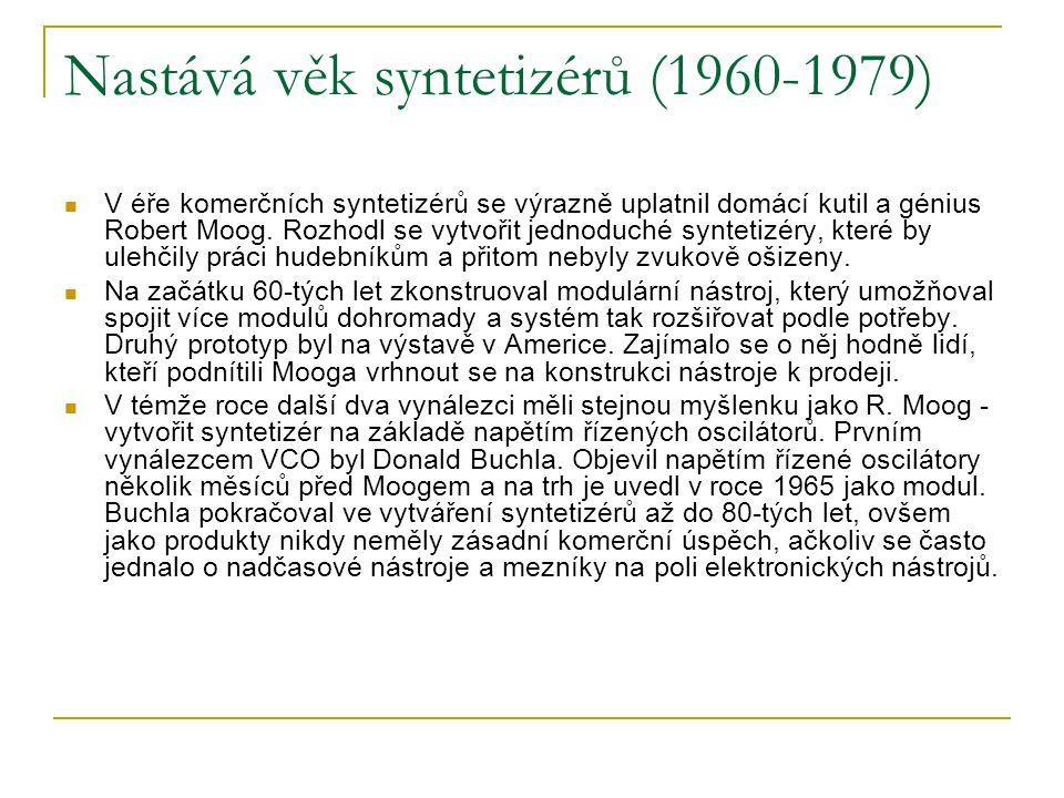 Nastává věk syntetizérů (1960-1979)  V éře komerčních syntetizérů se výrazně uplatnil domácí kutil a génius Robert Moog. Rozhodl se vytvořit jednoduc
