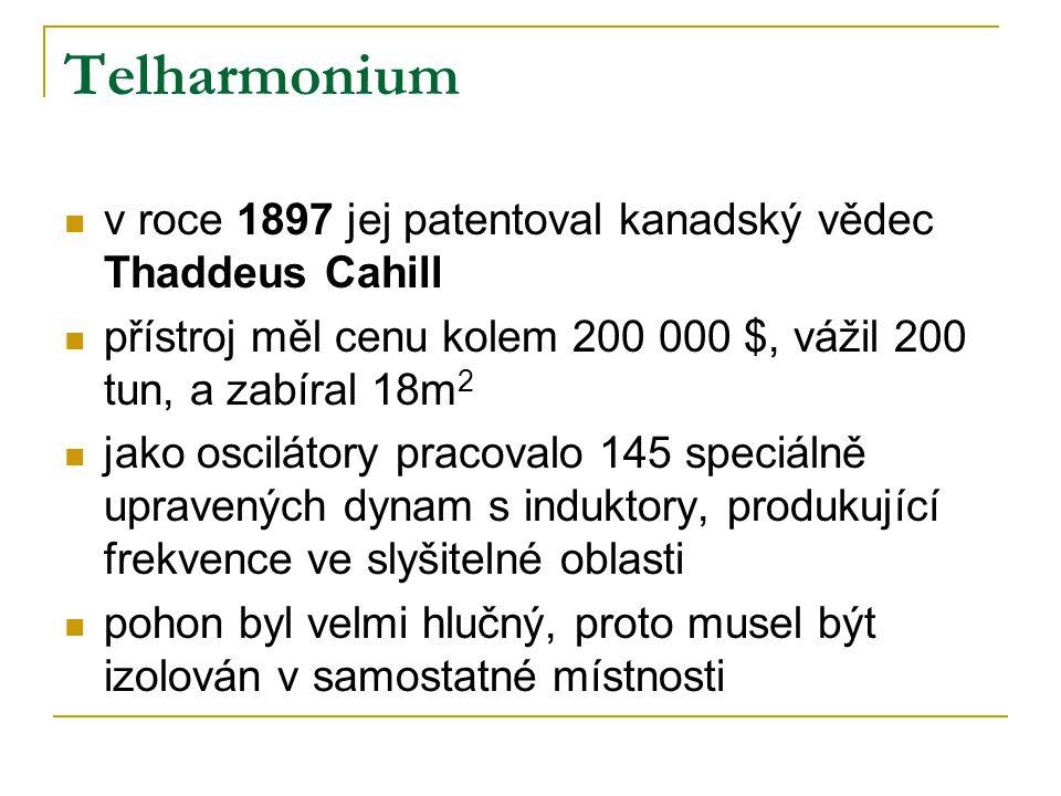 Telharmonium  v roce 1897 jej patentoval kanadský vědec Thaddeus Cahill  přístroj měl cenu kolem 200 000 $, vážil 200 tun, a zabíral 18m 2  jako oscilátory pracovalo 145 speciálně upravených dynam s induktory, produkující frekvence ve slyšitelné oblasti  pohon byl velmi hlučný, proto musel být izolován v samostatné místnosti