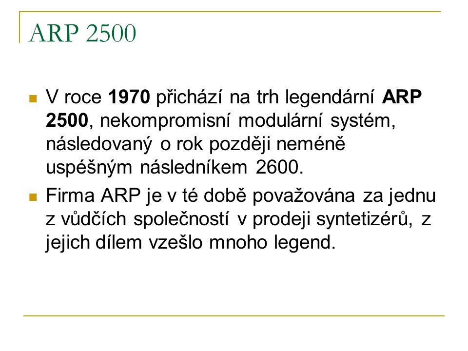 ARP 2500  V roce 1970 přichází na trh legendární ARP 2500, nekompromisní modulární systém, následovaný o rok později neméně uspéšným následníkem 2600