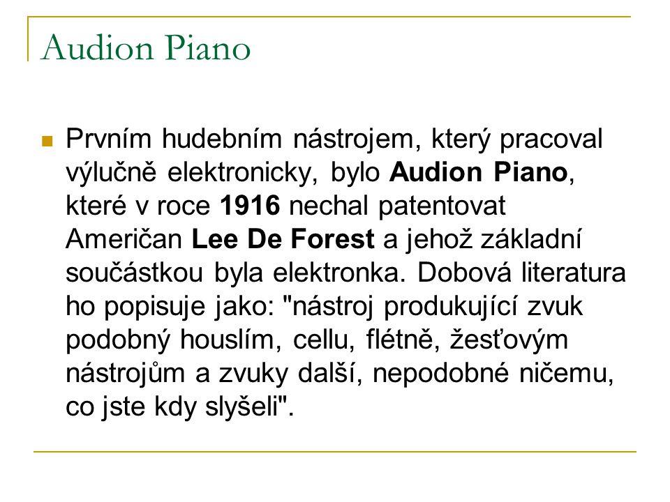 Audion Piano  Prvním hudebním nástrojem, který pracoval výlučně elektronicky, bylo Audion Piano, které v roce 1916 nechal patentovat Američan Lee De Forest a jehož základní součástkou byla elektronka.