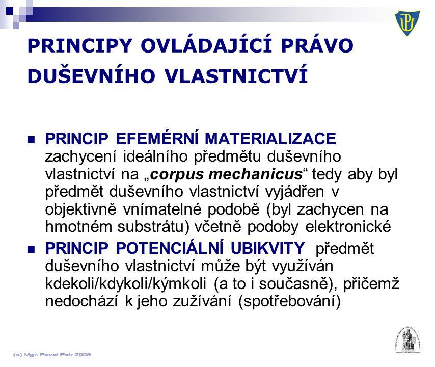 """PRINCIPY OVLÁDAJÍCÍ PRÁVO DUŠEVNÍHO VLASTNICTVÍ  PRINCIP EFEMÉRNÍ MATERIALIZACE zachycení ideálního předmětu duševního vlastnictví na """"corpus mechanicus tedy aby byl předmět duševního vlastnictví vyjádřen v objektivně vnímatelné podobě (byl zachycen na hmotném substrátu) včetně podoby elektronické  PRINCIP POTENCIÁLNÍ UBIKVITY předmět duševního vlastnictví může být využíván kdekoli/kdykoli/kýmkoli (a to i současně), přičemž nedochází k jeho zužívání (spotřebování)"""