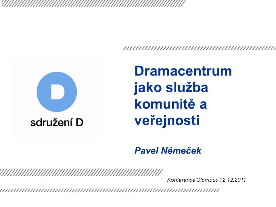Dramacentrum jako služba komunitě a veřejnosti Pavel Němeček Konference Olomouc 12.12.2011