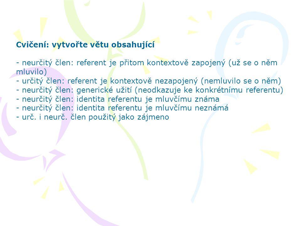 Cvičení: vytvořte větu obsahující - neurčitý člen: referent je přitom kontextově zapojený (už se o něm mluvilo) - určitý člen: referent je kontextově