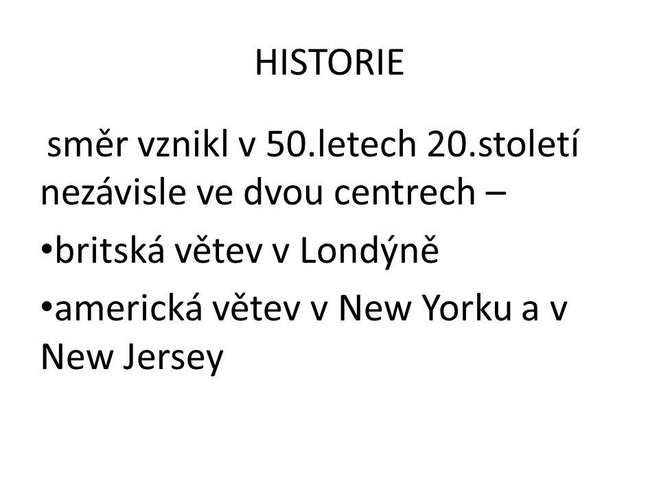 HISTORIE směr vznikl v 50.letech 20.století nezávisle ve dvou centrech – • britská větev v Londýně • americká větev v New Yorku a v New Jersey