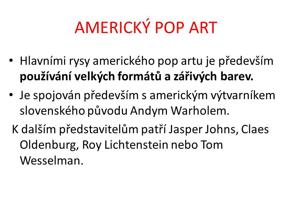 AMERICKÝ POP ART • Hlavními rysy amerického pop artu je především používání velkých formátů a zářivých barev. • Je spojován především s americkým výtv