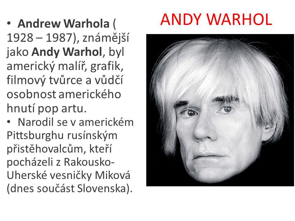 ANDY WARHOL • Andrew Warhola ( 1928 – 1987), známější jako Andy Warhol, byl americký malíř, grafik, filmový tvůrce a vůdčí osobnost amerického hnutí p