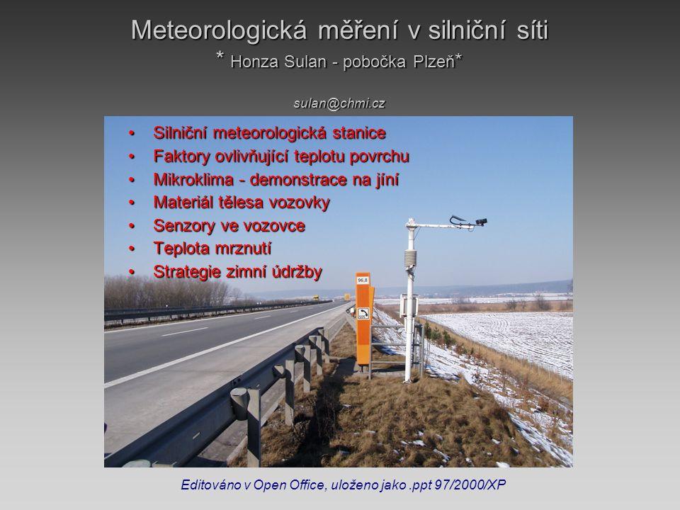 Meteorologická měření v silniční síti * Honza Sulan - pobočka Plzeň * sulan@chmi.cz • Silniční meteorologická stanice • Faktory ovlivňující teplotu povrchu • Mikroklima - demonstrace na jíní • Materiál tělesa vozovky • Senzory ve vozovce • Teplota mrznutí • Strategie zimní údržby Editováno v Open Office, uloženo jako.ppt 97/2000/XP