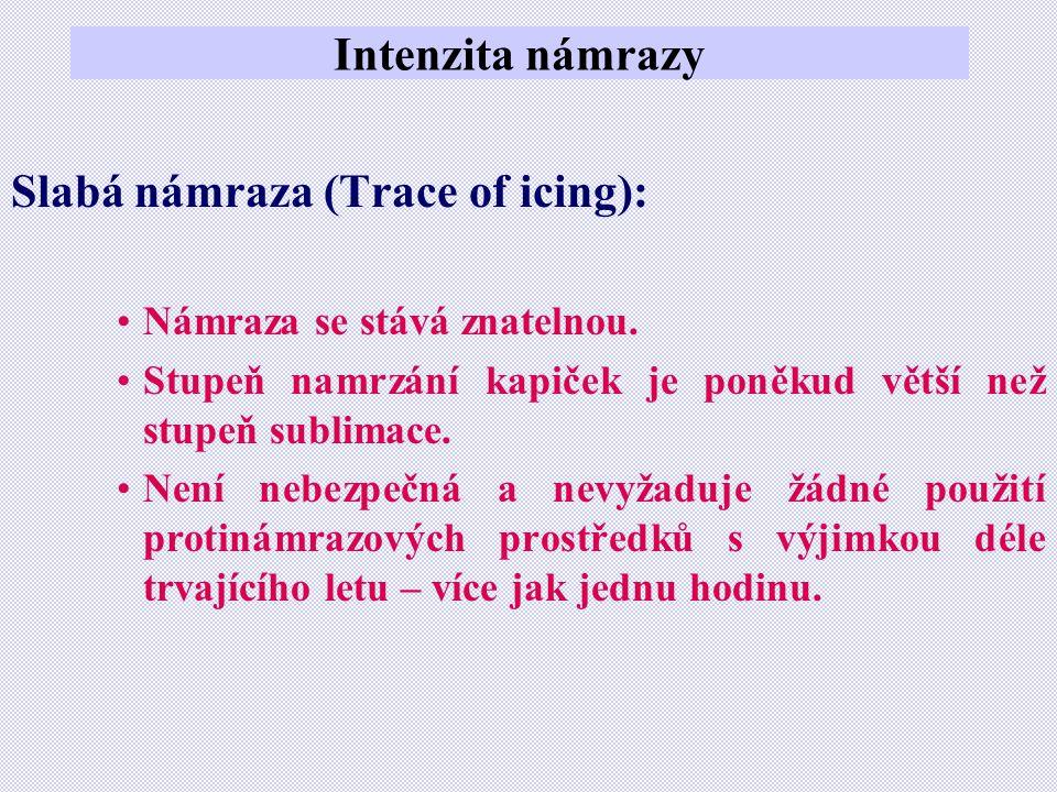Intenzita námrazy Slabá námraza (Trace of icing): •Námraza se stává znatelnou. •Stupeň namrzání kapiček je poněkud větší než stupeň sublimace. •Není n