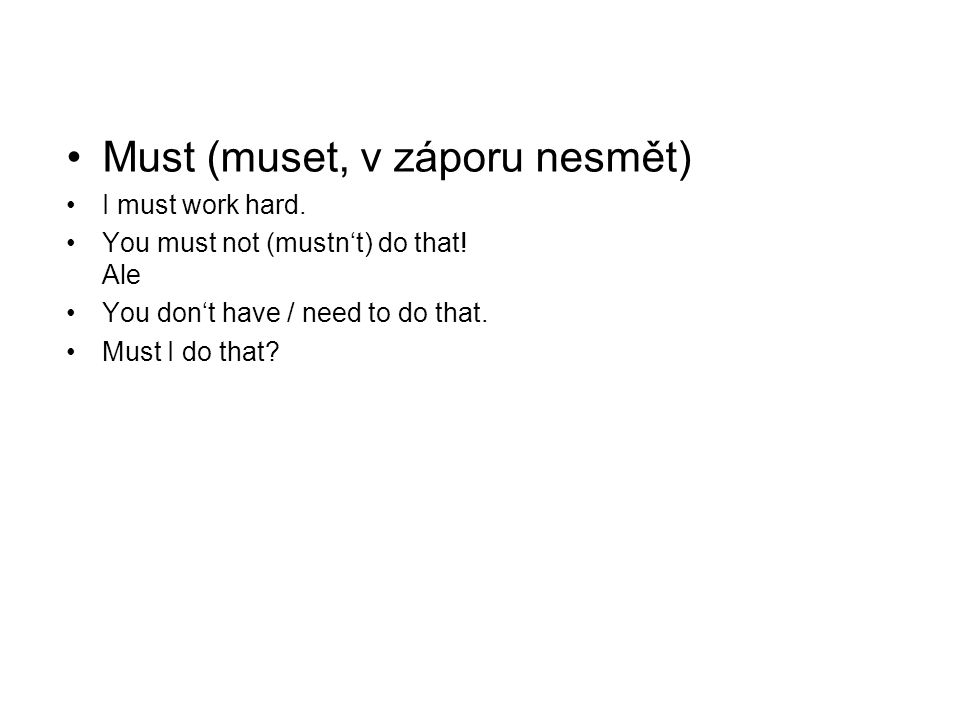 •Must (muset, v záporu nesmět) •I must work hard. •You must not (mustn't) do that! Ale •You don't have / need to do that. •Must I do that?