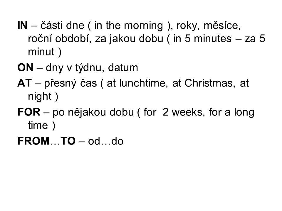 IN – části dne ( in the morning ), roky, měsíce, roční období, za jakou dobu ( in 5 minutes – za 5 minut ) ON – dny v týdnu, datum AT – přesný čas ( at lunchtime, at Christmas, at night ) FOR – po nějakou dobu ( for 2 weeks, for a long time ) FROM…TO – od…do