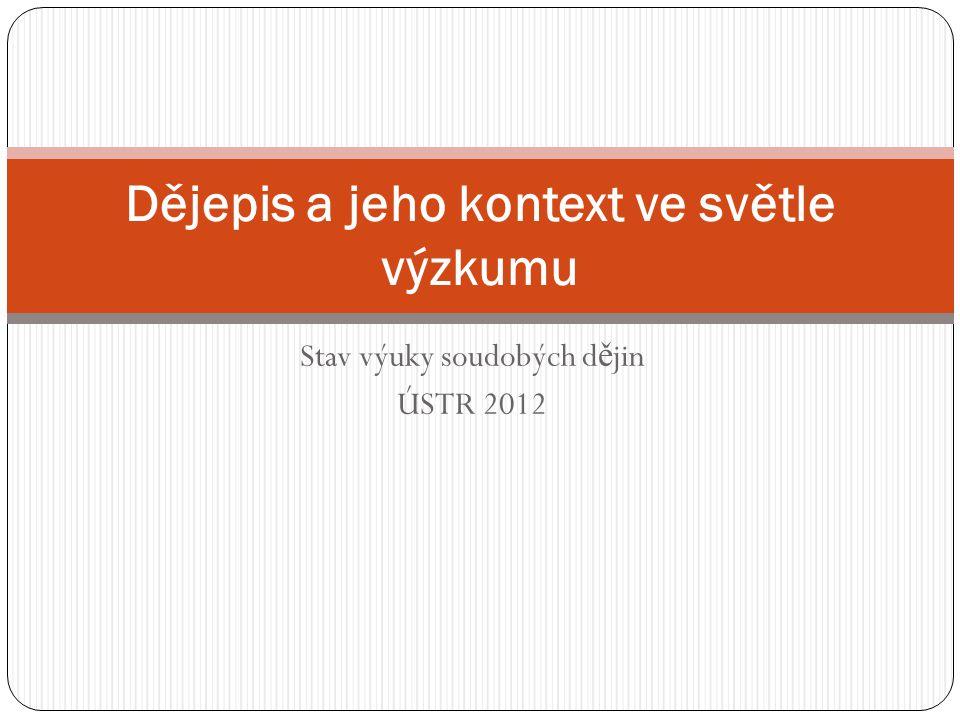 Stav výuky soudobých d ě jin ÚSTR 2012 Dějepis a jeho kontext ve světle výzkumu