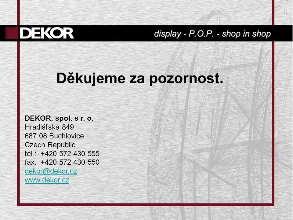 Děkujeme za pozornost. DEKOR, spol. s r. o. Hradišťská 849 687 08 Buchlovice Czech Republic tel.: +420 572 430 555 fax: +420 572 430 550 dekor@dekor.c