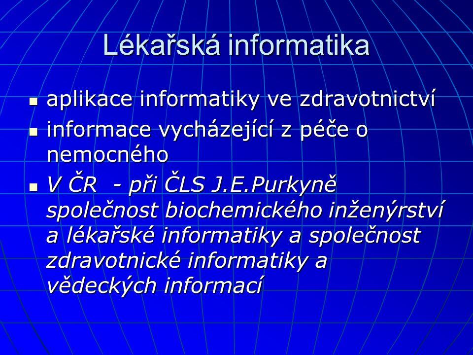 Lékařská informatika  aplikace informatiky ve zdravotnictví  informace vycházející z péče o nemocného  V ČR - při ČLS J.E.Purkyně společnost biochemického inženýrství a lékařské informatiky a společnost zdravotnické informatiky a vědeckých informací