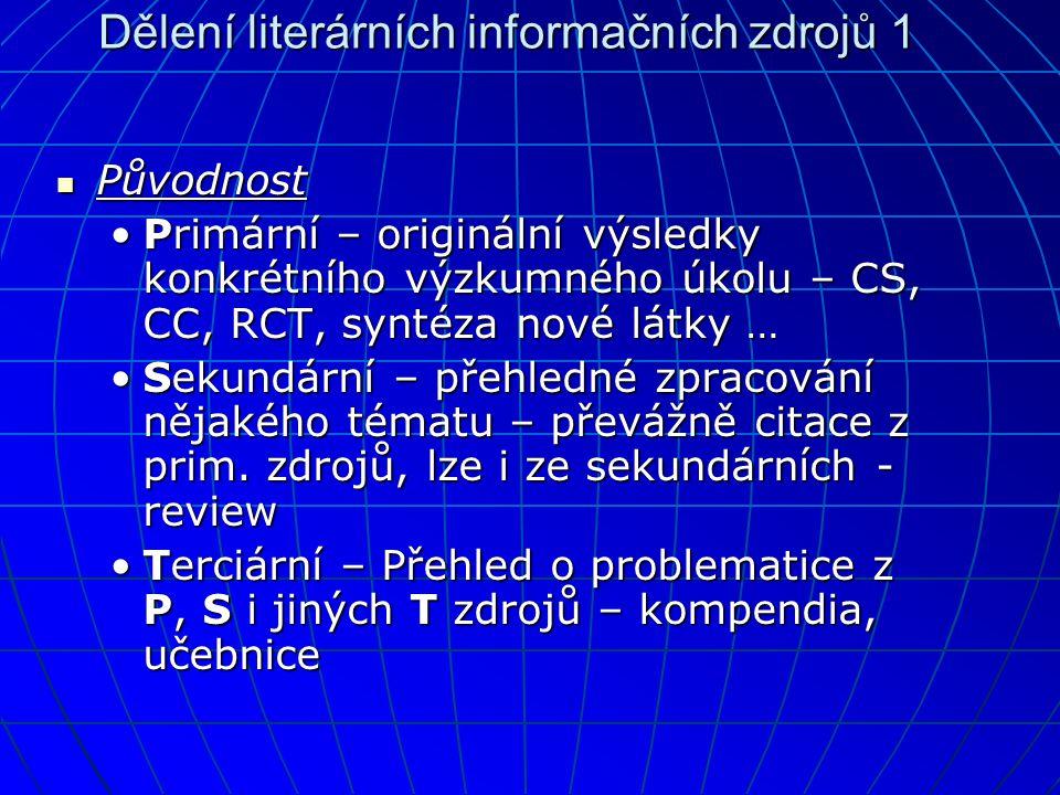 Dělení literárních informačních zdrojů 1  Původnost •Primární – originální výsledky konkrétního výzkumného úkolu – CS, CC, RCT, syntéza nové látky … •Sekundární – přehledné zpracování nějakého tématu – převážně citace z prim.