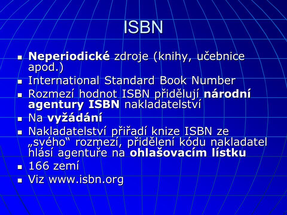 ISBN  Neperiodické zdroje (knihy, učebnice apod.)  International Standard Book Number  Rozmezí hodnot ISBN přidělují národní agentury ISBN nakladat