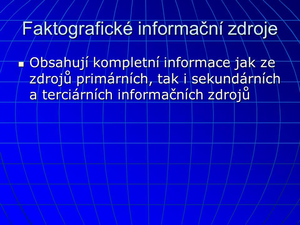 Faktografické informační zdroje  Obsahují kompletní informace jak ze zdrojů primárních, tak i sekundárních a terciárních informačních zdrojů