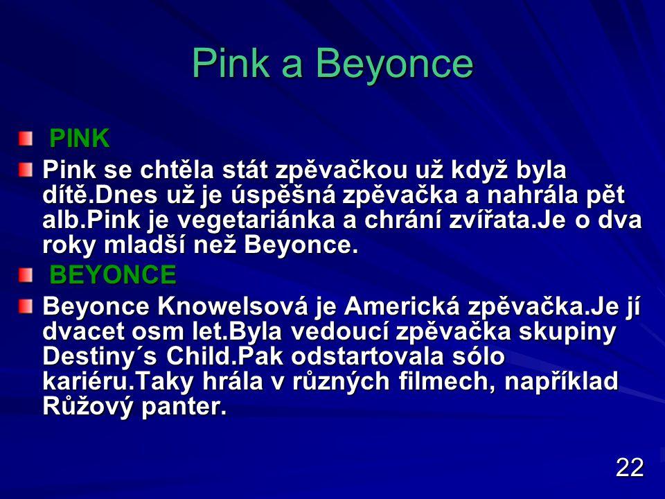 Pink a Beyonce PINK PINK Pink se chtěla stát zpěvačkou už když byla dítě.Dnes už je úspěšná zpěvačka a nahrála pět alb.Pink je vegetariánka a chrání zvířata.Je o dva roky mladší než Beyonce.