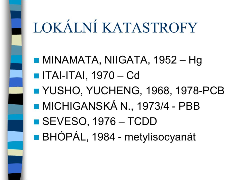 LOKÁLNÍ KATASTROFY  MINAMATA, NIIGATA, 1952 – Hg  ITAI-ITAI, 1970 – Cd  YUSHO, YUCHENG, 1968, 1978-PCB  MICHIGANSKÁ N., 1973/4 - PBB  SEVESO, 197