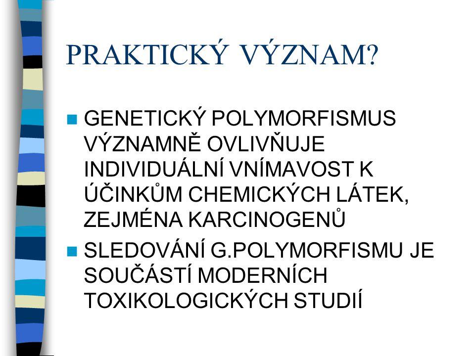 PRAKTICKÝ VÝZNAM?  GENETICKÝ POLYMORFISMUS VÝZNAMNĚ OVLIVŇUJE INDIVIDUÁLNÍ VNÍMAVOST K ÚČINKŮM CHEMICKÝCH LÁTEK, ZEJMÉNA KARCINOGENŮ  SLEDOVÁNÍ G.PO
