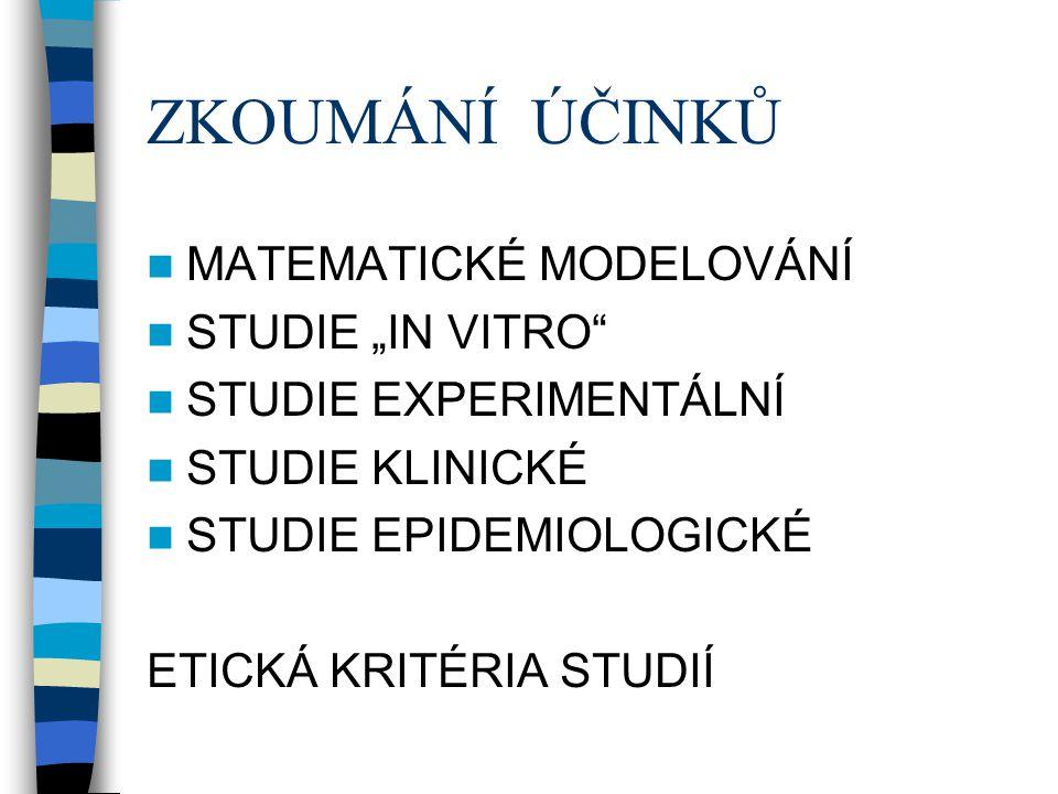 """ZKOUMÁNÍ ÚČINKŮ  MATEMATICKÉ MODELOVÁNÍ  STUDIE """"IN VITRO""""  STUDIE EXPERIMENTÁLNÍ  STUDIE KLINICKÉ  STUDIE EPIDEMIOLOGICKÉ ETICKÁ KRITÉRIA STUDIÍ"""