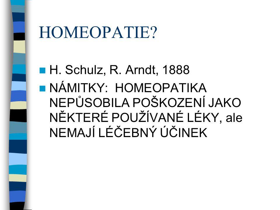 HOMEOPATIE?  H. Schulz, R. Arndt, 1888  NÁMITKY: HOMEOPATIKA NEPŮSOBILA POŠKOZENÍ JAKO NĚKTERÉ POUŽÍVANÉ LÉKY, ale NEMAJÍ LÉČEBNÝ ÚČINEK