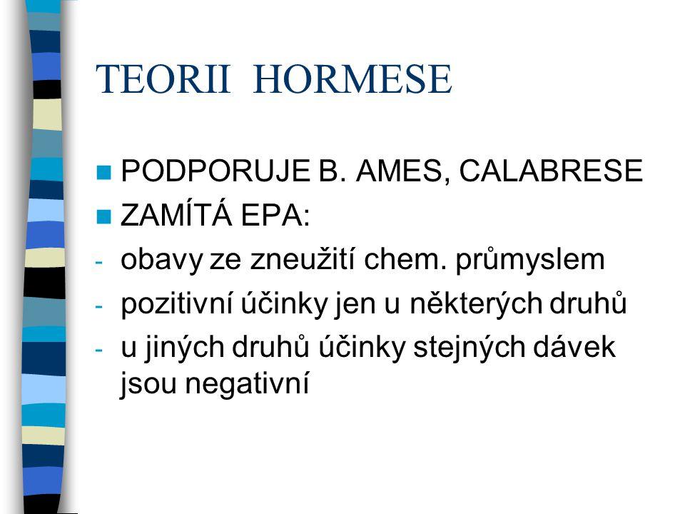 TEORII HORMESE  PODPORUJE B. AMES, CALABRESE  ZAMÍTÁ EPA: - obavy ze zneužití chem. průmyslem - pozitivní účinky jen u některých druhů - u jiných dr