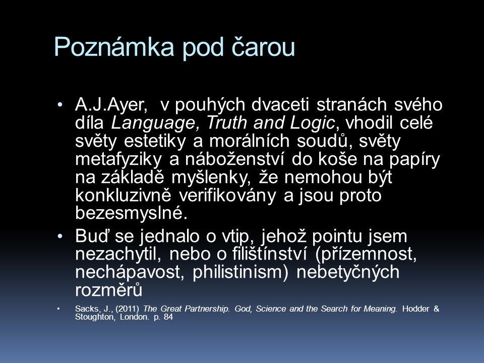 Poznámka pod čarou • A.J.Ayer, v pouhých dvaceti stranách svého díla Language, Truth and Logic, vhodil celé světy estetiky a morálních soudů, světy metafyziky a náboženství do koše na papíry na základě myšlenky, že nemohou být konkluzivně verifikovány a jsou proto bezesmyslné.