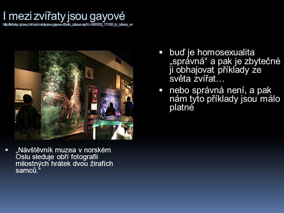 """I mezi zvířaty jsou gayové http://lidovky.zpravy.cz/i-mezi-zviraty-jsou-gayove-d0x-/ln_zabava.asp?c=A061023_111250_ln_zabava_vvr  """"Návštěvník muzea v norském Oslu sleduje obří fotografii milostných hrátek dvou žirafích samců.  buď je homosexualita """"správná a pak je zbytečné ji obhajovat příklady ze světa zvířat…  nebo správná není, a pak nám tyto příklady jsou málo platné"""