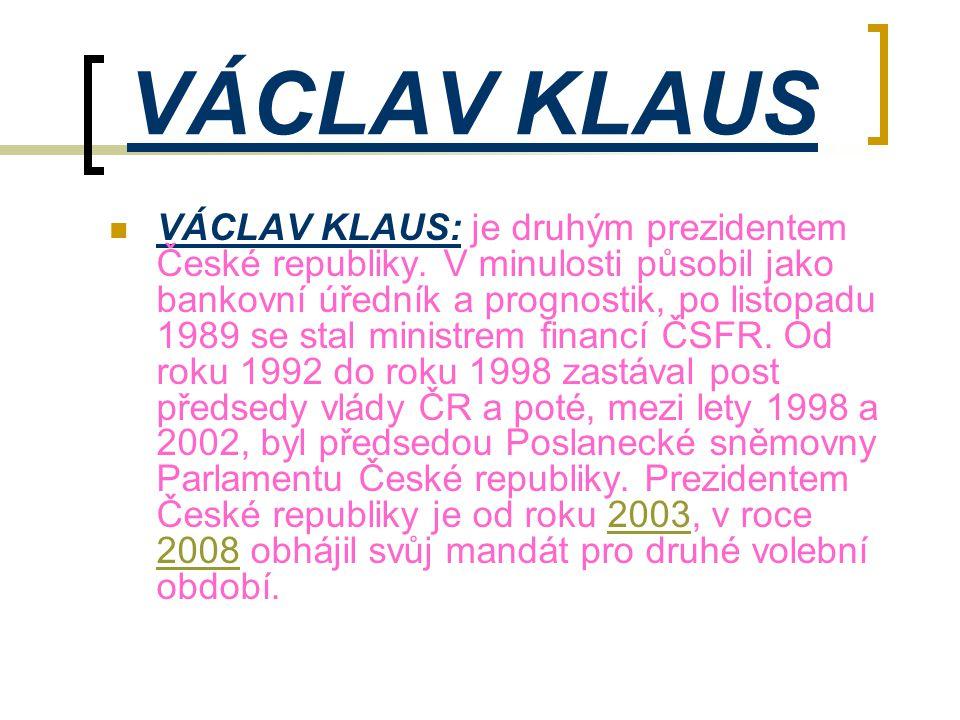 VÁCLAV KLAUS  VÁCLAV KLAUS: je druhým prezidentem České republiky. V minulosti působil jako bankovní úředník a prognostik, po listopadu 1989 se stal