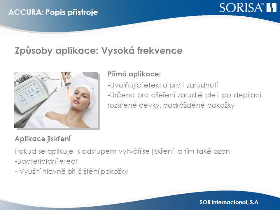 SOR Internacional, S.A -Uvolňující efekt a proti zarudnutí -Určeno pro ošeření zarudlé pleti po depilaci, rozšířené cévky, podrážděné pokožky Pokud se aplikuje s odstupem vytváří se jiskření a tím také ozon -Bactericidní efect - Využití hlavně při čištění pokožky Aplikace jiskření Způsoby aplikace: Vysoká frekvence ACCURA: Popis přístroje Přímá aplikace: