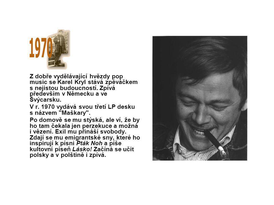 Z dobře vydělávající hvězdy pop music se Karel Kryl stává zpěváčkem s nejistou budoucností. Zpívá především v Německu a ve Švýcarsku. V r. 1970 vydává