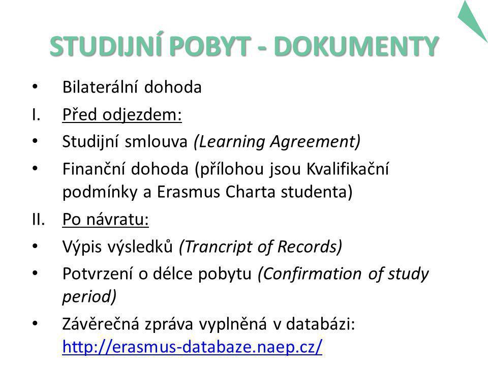 STUDIJNÍ POBYT - DOKUMENTY • Bilaterální dohoda I.Před odjezdem: • Studijní smlouva (Learning Agreement) • Finanční dohoda (přílohou jsou Kvalifikační podmínky a Erasmus Charta studenta) II.Po návratu: • Výpis výsledků (Trancript of Records) • Potvrzení o délce pobytu (Confirmation of study period) • Závěrečná zpráva vyplněná v databázi: http://erasmus-databaze.naep.cz/ http://erasmus-databaze.naep.cz/