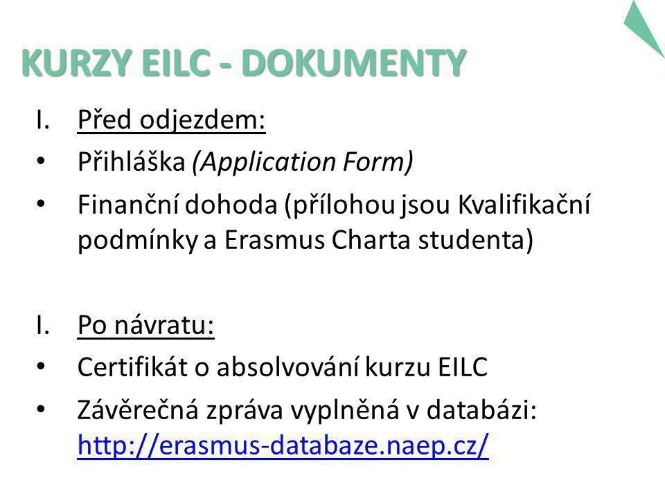 KURZY EILC - DOKUMENTY I.Před odjezdem: • Přihláška (Application Form) • Finanční dohoda (přílohou jsou Kvalifikační podmínky a Erasmus Charta studenta) I.Po návratu: • Certifikát o absolvování kurzu EILC • Závěrečná zpráva vyplněná v databázi: http://erasmus-databaze.naep.cz/ http://erasmus-databaze.naep.cz/