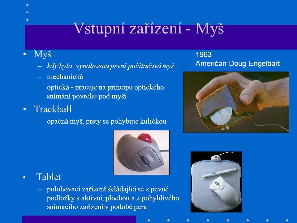 Vstupní zařízení - Myš •Myš –kdy byla vynalezena první počítačová myš –mechanická –optická - pracuje na principu optického snímání povrchu pod myší •T