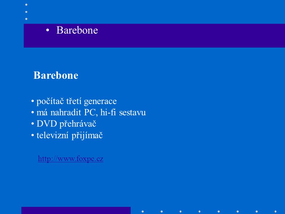 •Barebone Barebone • počítač třetí generace • má nahradit PC, hi-fi sestavu • DVD přehrávač • televizní přijímač http://www.foxpc.cz