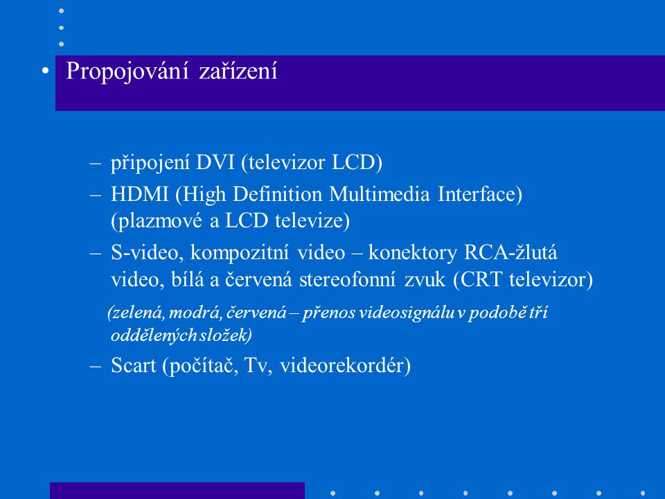–připojení DVI (televizor LCD) –HDMI (High Definition Multimedia Interface) (plazmové a LCD televize) –S-video, kompozitní video – konektory RCA-žlutá
