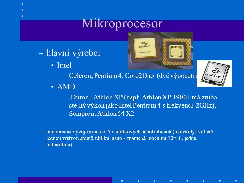 Mikroprocesor –hlavní výrobci •Intel –Celeron, Pentium 4, Core2Duo (dvě výpočetní části) •AMD – Duron, Athlon XP (např. Athlon XP 1900+ má zruba stejn