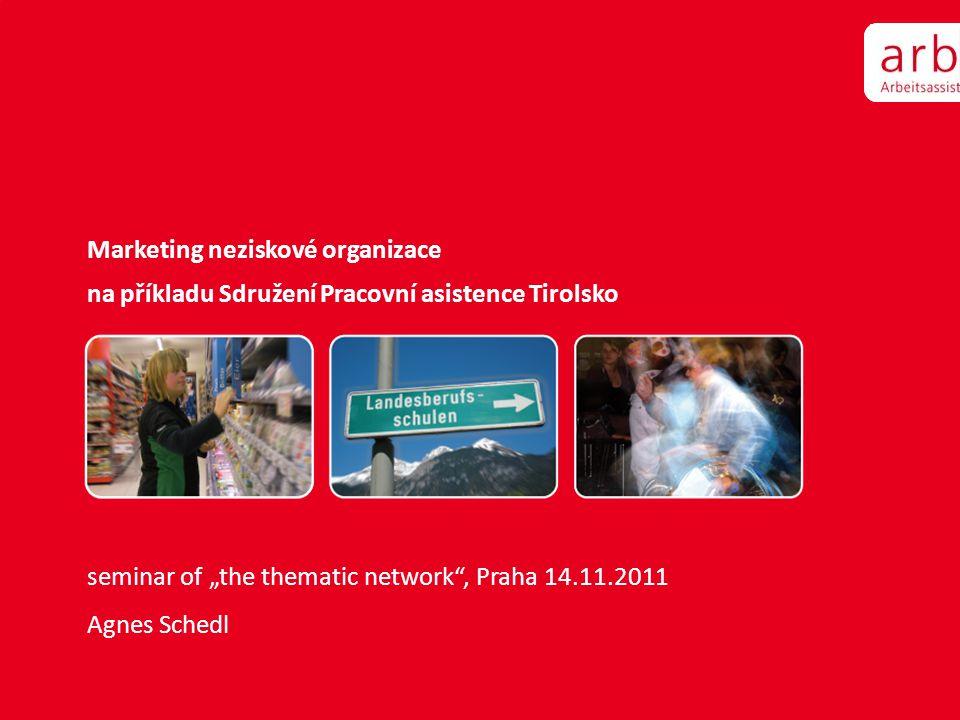 """Marketing neziskové organizace na příkladu Sdružení Pracovní asistence Tirolsko seminar of """"the thematic network"""", Praha 14.11.2011 Agnes Schedl"""