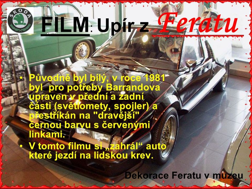 FILM : Upír z Feratu •P•Původně byl bílý, v roce 1981 byl pro potřeby Barrandova upraven v přední a zadní části (světlomety, spojler) a přestříkán na